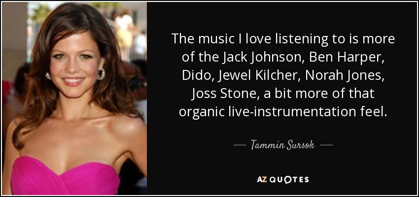 The music I love listening to is more of the Jack Johnson, Ben Harper, Dido, Jewel Kilcher, Norah Jones, Joss Stone, a bit more of that organic live-instrumentation feel. - Tammin Sursok
