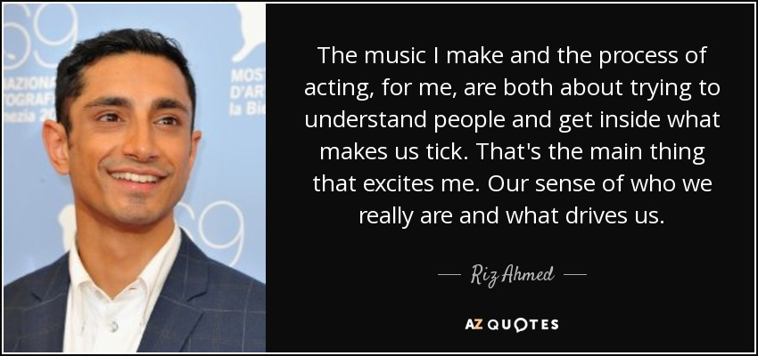 The music I make and the process of acting, for me, are both about trying to understand people and get inside what makes us tick. That's the main thing that excites me. Our sense of who we really are and what drives us. - Riz Ahmed