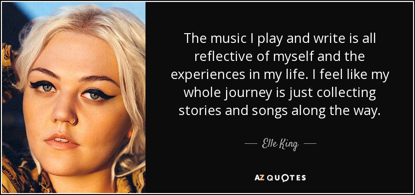 The music I play and write is all reflective of myself and the experiences in my life. I feel like my whole journey is just collecting stories and songs along the way. - Elle King