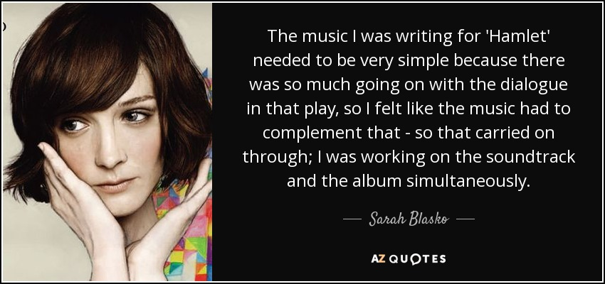 The music I was writing for 'Hamlet' needed to be very simple because there was so much going on with the dialogue in that play, so I felt like the music had to complement that - so that carried on through; I was working on the soundtrack and the album simultaneously. - Sarah Blasko