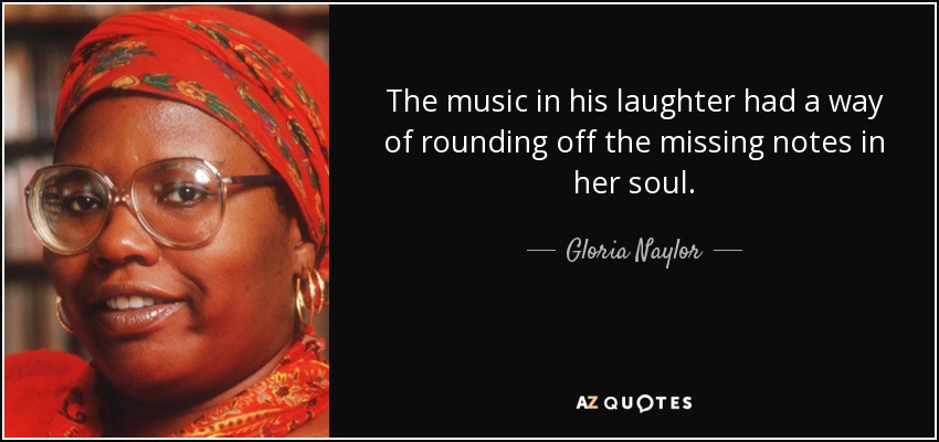 The music in his laughter had a way of rounding off the missing notes in her soul. - Gloria Naylor