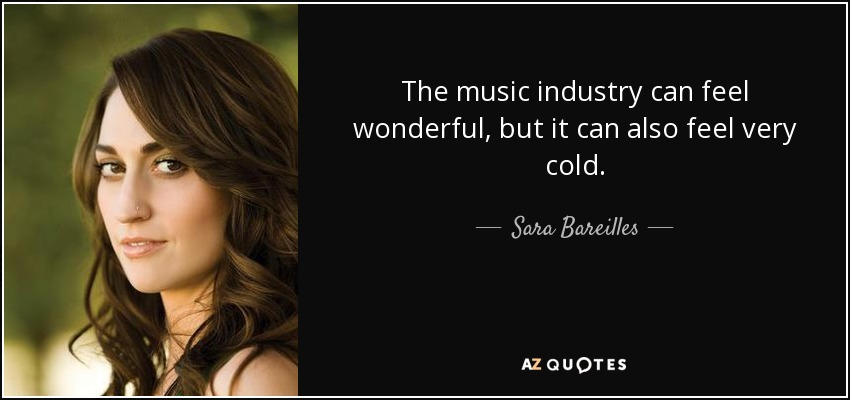 The music industry can feel wonderful, but it can also feel very cold. - Sara Bareilles