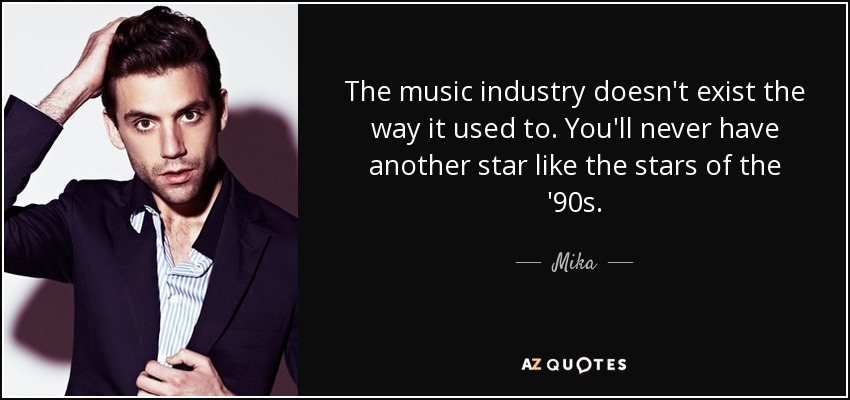 The music industry doesn't exist the way it used to. You'll never have another star like the stars of the '90s. - Mika