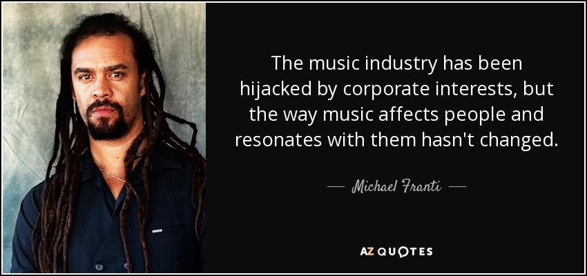 The music industry has been hijacked by corporate interests, but the way music affects people and resonates with them hasn't changed. - Michael Franti