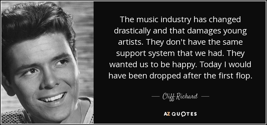 The music industry has changed drastically and that damages young artists. They don't have the same support system that we had. They wanted us to be happy. Today I would have been dropped after the first flop. - Cliff Richard