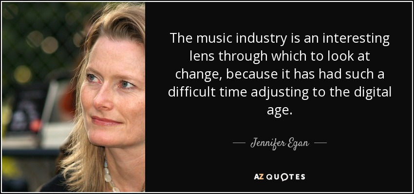 The music industry is an interesting lens through which to look at change, because it has had such a difficult time adjusting to the digital age. - Jennifer Egan
