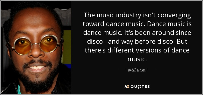 The music industry isn't converging toward dance music. Dance music is dance music. It's been around since disco - and way before disco. But there's different versions of dance music. - will.i.am