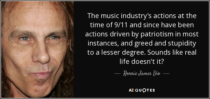 The music industry's actions at the time of 9/11 and since have been actions driven by patriotism in most instances, and greed and stupidity to a lesser degree. Sounds like real life doesn't it? - Ronnie James Dio
