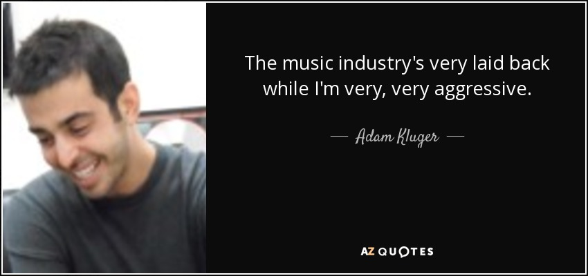 The music industry's very laid back while I'm very, very aggressive. - Adam Kluger