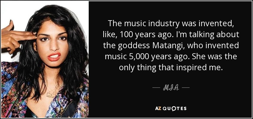The music industry was invented, like, 100 years ago. I'm talking about the goddess Matangi, who invented music 5,000 years ago. She was the only thing that inspired me. - M.I.A.