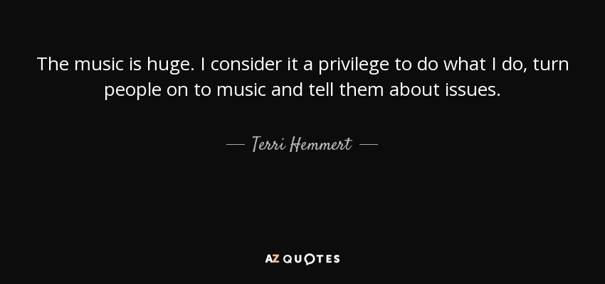 The music is huge. I consider it a privilege to do what I do, turn people on to music and tell them about issues. - Terri Hemmert