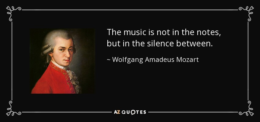 The music is not in the notes, but in the silence between. - Wolfgang Amadeus Mozart