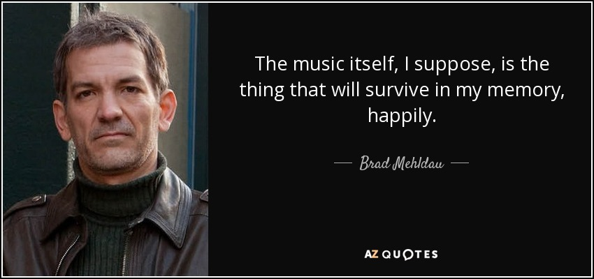 The music itself, I suppose, is the thing that will survive in my memory, happily. - Brad Mehldau