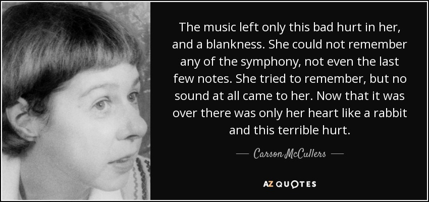 The music left only this bad hurt in her, and a blankness. She could not remember any of the symphony, not even the last few notes. She tried to remember, but no sound at all came to her. Now that it was over there was only her heart like a rabbit and this terrible hurt. - Carson McCullers