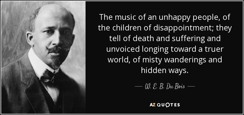 The music of an unhappy people, of the children of disappointment; they tell of death and suffering and unvoiced longing toward a truer world, of misty wanderings and hidden ways. - W. E. B. Du Bois