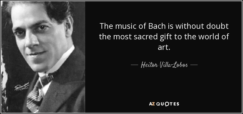 The music of Bach is without doubt the most sacred gift to the world of art. - Heitor Villa-Lobos
