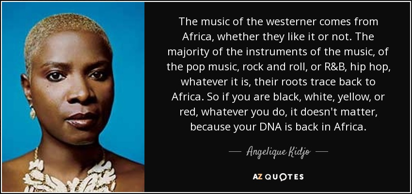 The music of the westerner comes from Africa, whether they like it or not. The majority of the instruments of the music, of the pop music, rock and roll, or R&B, hip hop, whatever it is, their roots trace back to Africa. So if you are black, white, yellow, or red, whatever you do, it doesn't matter, because your DNA is back in Africa. - Angelique Kidjo