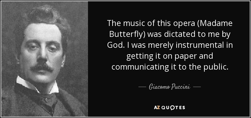 The music of this opera (Madame Butterfly) was dictated to me by God. I was merely instrumental in getting it on paper and communicating it to the public. - Giacomo Puccini