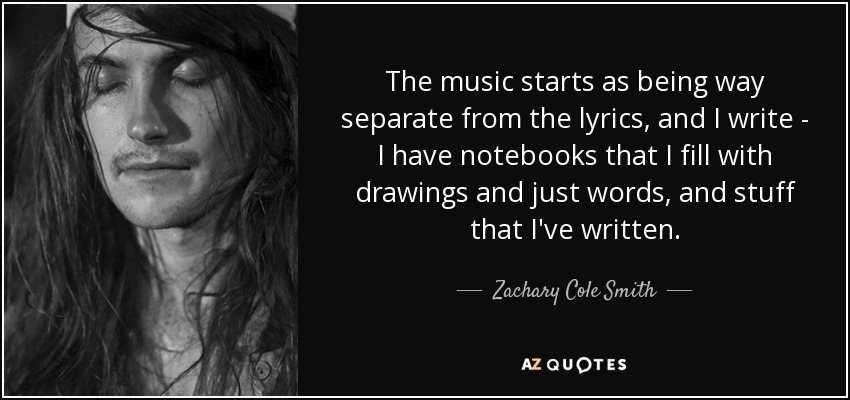 The music starts as being way separate from the lyrics, and I write - I have notebooks that I fill with drawings and just words, and stuff that I've written. - Zachary Cole Smith