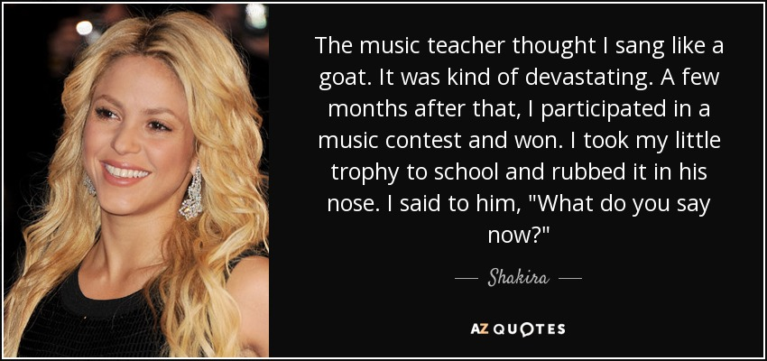 The music teacher thought I sang like a goat. It was kind of devastating. A few months after that, I participated in a music contest and won. I took my little trophy to school and rubbed it in his nose. I said to him,