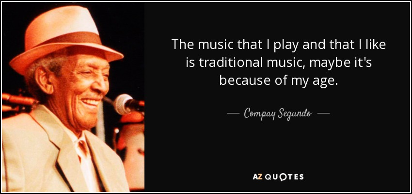 The music that I play and that I like is traditional music, maybe it's because of my age. - Compay Segundo