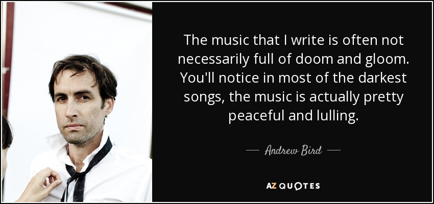 The music that I write is often not necessarily full of doom and gloom. You'll notice in most of the darkest songs, the music is actually pretty peaceful and lulling. - Andrew Bird