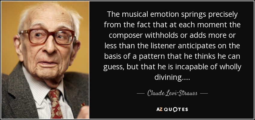 The musical emotion springs precisely from the fact that at each moment the composer withholds or adds more or less than the listener anticipates on the basis of a pattern that he thinks he can guess, but that he is incapable of wholly divining. . . . - Claude Levi-Strauss