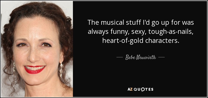 The musical stuff I'd go up for was always funny, sexy, tough-as-nails, heart-of-gold characters. - Bebe Neuwirth