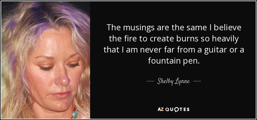 The musings are the same I believe the fire to create burns so heavily that I am never far from a guitar or a fountain pen. - Shelby Lynne