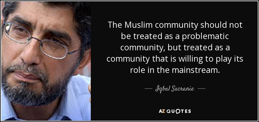 The Muslim community should not be treated as a problematic community, but treated as a community that is willing to play its role in the mainstream. - Iqbal Sacranie