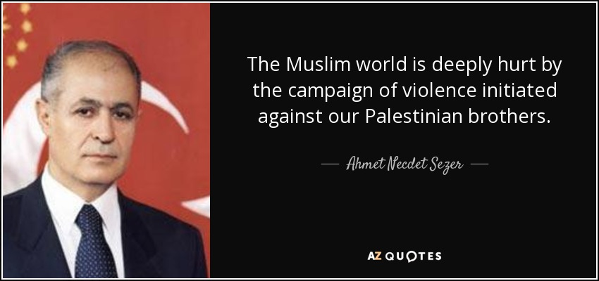 The Muslim world is deeply hurt by the campaign of violence initiated against our Palestinian brothers. - Ahmet Necdet Sezer
