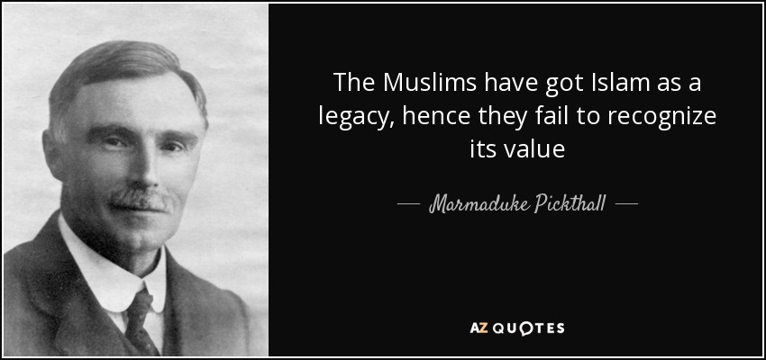 The Muslims have got Islam as a legacy, hence they fail to recognize its value - Marmaduke Pickthall