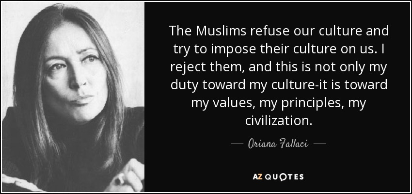 The Muslims refuse our culture and try to impose their culture on us. I reject them, and this is not only my duty toward my culture-it is toward my values, my principles, my civilization. - Oriana Fallaci