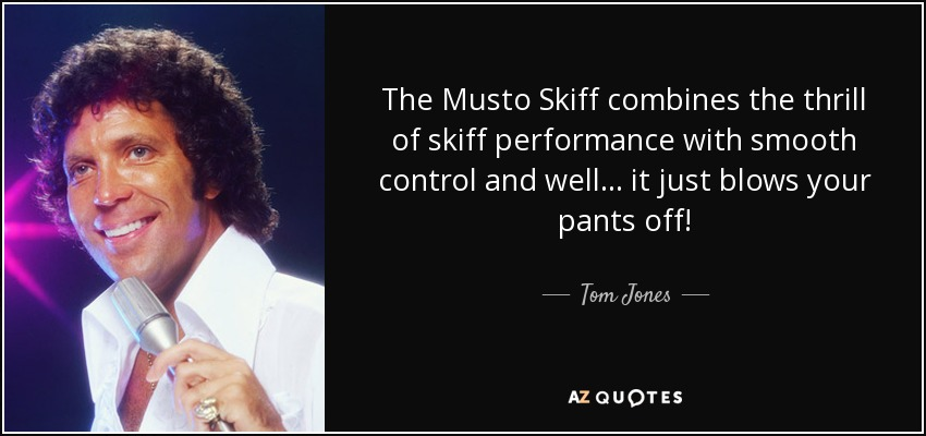The Musto Skiff combines the thrill of skiff performance with smooth control and well... it just blows your pants off! - Tom Jones