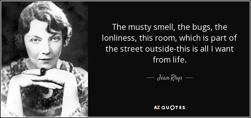 The musty smell, the bugs, the lonliness, this room, which is part of the street outside-this is all I want from life. - Jean Rhys