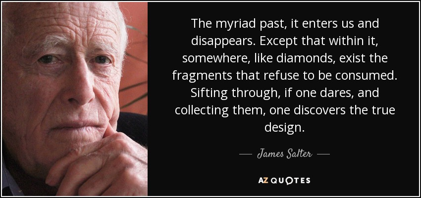 The myriad past, it enters us and disappears. Except that within it, somewhere, like diamonds, exist the fragments that refuse to be consumed. Sifting through, if one dares, and collecting them, one discovers the true design. - James Salter