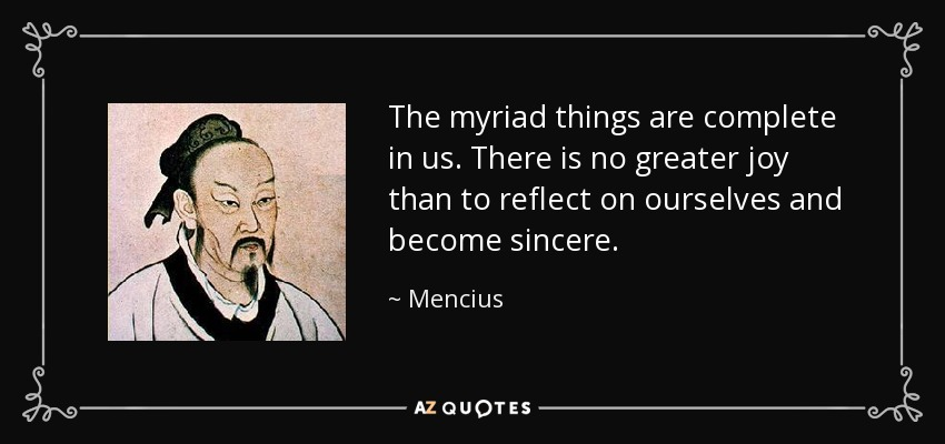 The myriad things are complete in us. There is no greater joy than to reflect on ourselves and become sincere. - Mencius