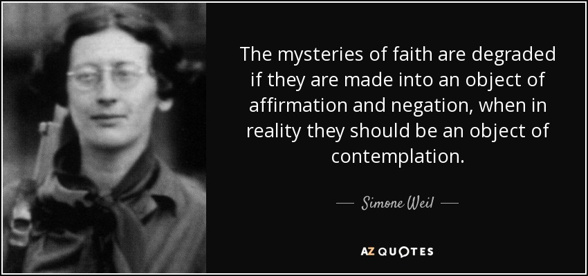 The mysteries of faith are degraded if they are made into an object of affirmation and negation, when in reality they should be an object of contemplation. - Simone Weil