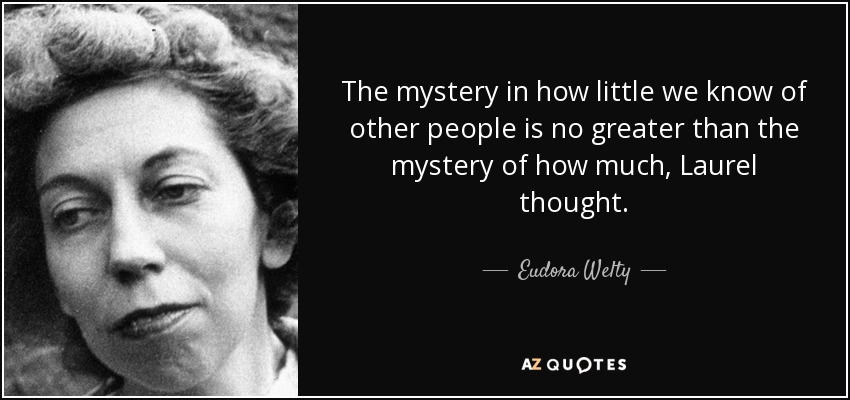 The mystery in how little we know of other people is no greater than the mystery of how much, Laurel thought. - Eudora Welty