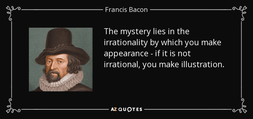 The mystery lies in the irrationality by which you make appearance - if it is not irrational, you make illustration. - Francis Bacon