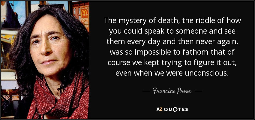 The mystery of death, the riddle of how you could speak to someone and see them every day and then never again, was so impossible to fathom that of course we kept trying to figure it out, even when we were unconscious. - Francine Prose