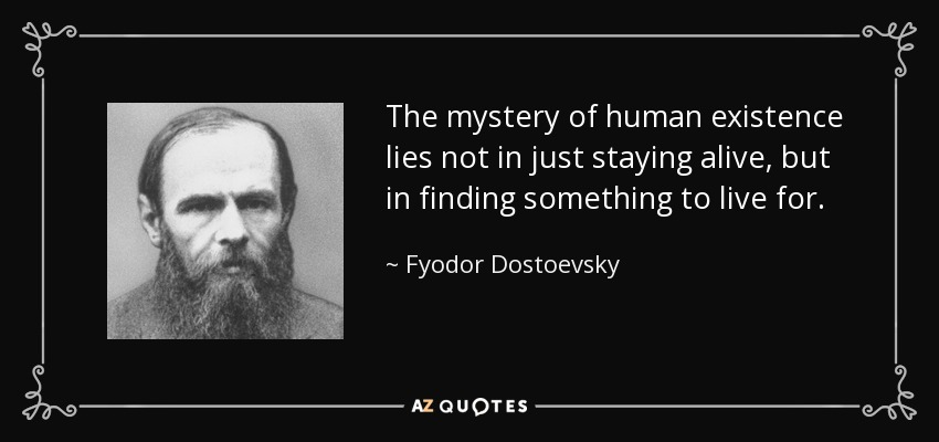 The mystery of human existence lies not in just staying alive, but in finding something to live for. - Fyodor Dostoevsky