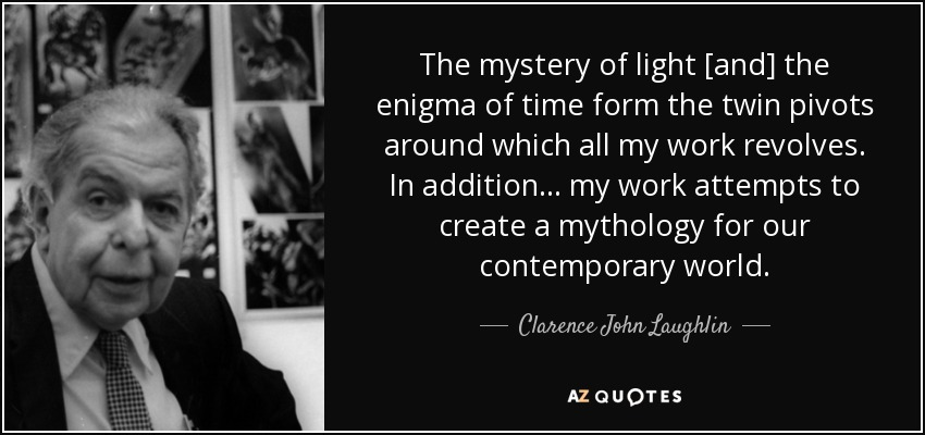 The mystery of light [and] the enigma of time form the twin pivots around which all my work revolves. In addition... my work attempts to create a mythology for our contemporary world. - Clarence John Laughlin