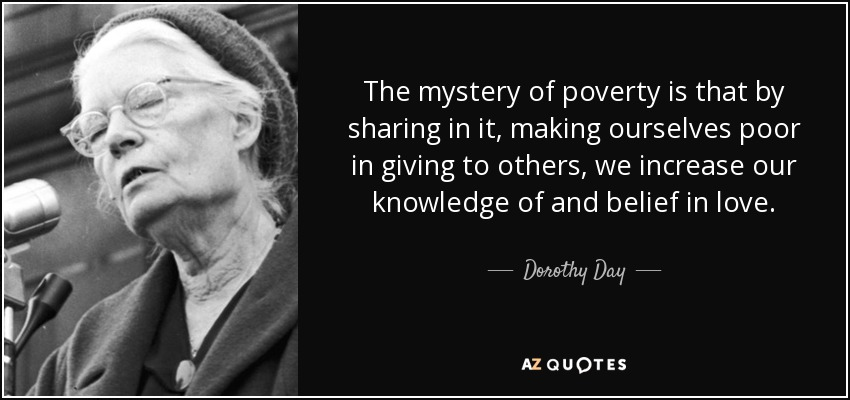The mystery of poverty is that by sharing in it, making ourselves poor in giving to others, we increase our knowledge of and belief in love. - Dorothy Day