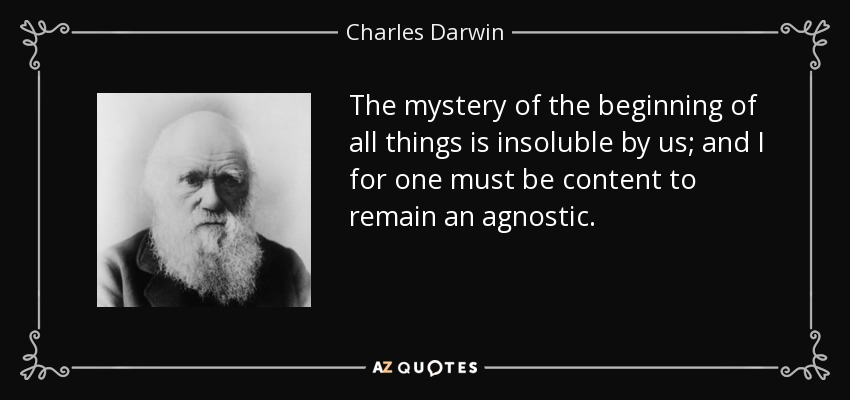 The mystery of the beginning of all things is insoluble by us; and I for one must be content to remain an agnostic. - Charles Darwin