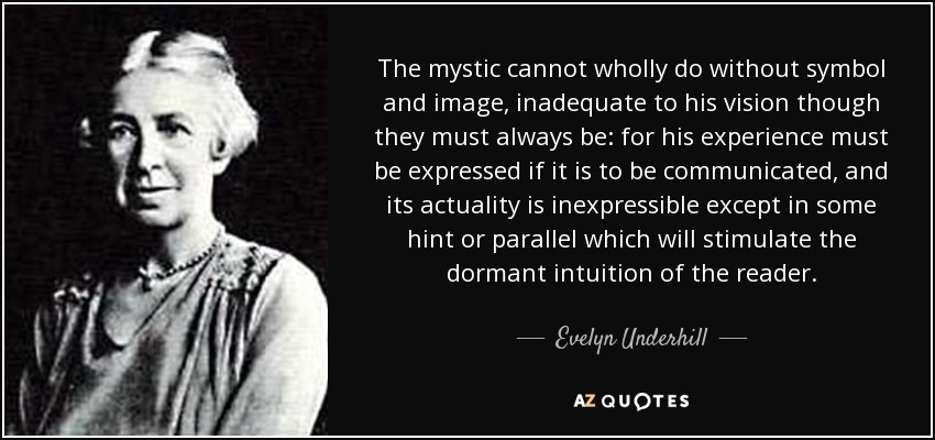 The mystic cannot wholly do without symbol and image, inadequate to his vision though they must always be: for his experience must be expressed if it is to be communicated, and its actuality is inexpressible except in some hint or parallel which will stimulate the dormant intuition of the reader. - Evelyn Underhill