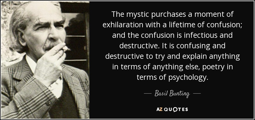 The mystic purchases a moment of exhilaration with a lifetime of confusion; and the confusion is infectious and destructive. It is confusing and destructive to try and explain anything in terms of anything else, poetry in terms of psychology. - Basil Bunting