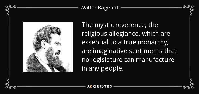 The mystic reverence, the religious allegiance, which are essential to a true monarchy, are imaginative sentiments that no legislature can manufacture in any people. - Walter Bagehot