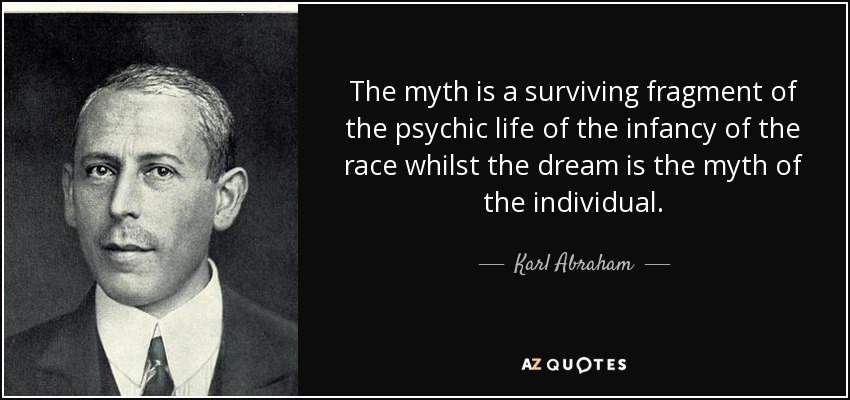 The myth is a surviving fragment of the psychic life of the infancy of the race whilst the dream is the myth of the individual. - Karl Abraham
