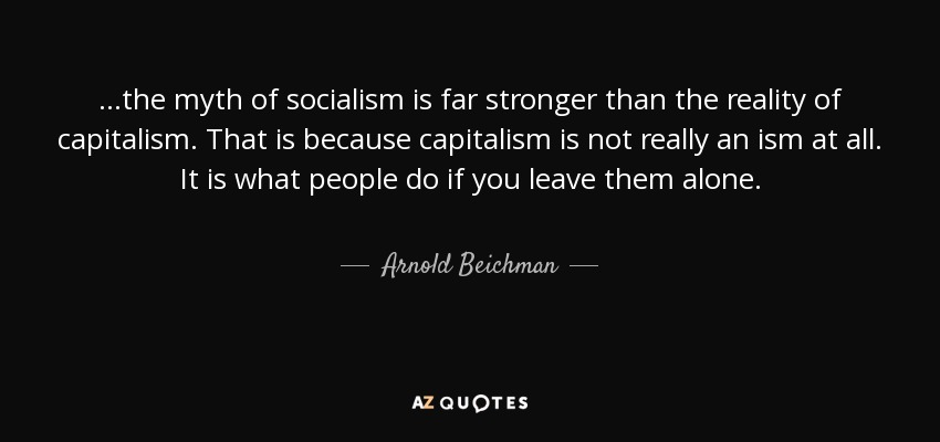 ...the myth of socialism is far stronger than the reality of capitalism. That is because capitalism is not really an ism at all. It is what people do if you leave them alone. - Arnold Beichman